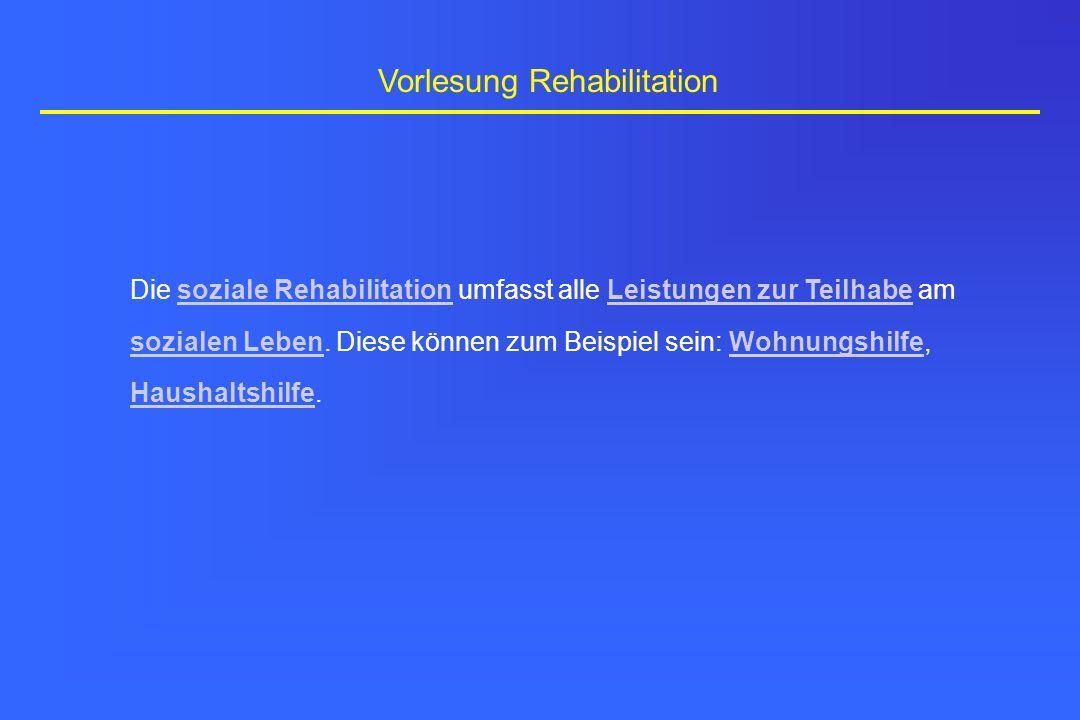 Vorlesung Rehabilitation Die soziale Rehabilitation umfasst alle Leistungen zur Teilhabe am sozialen Leben. Diese können zum Beispiel sein: Wohnungshi
