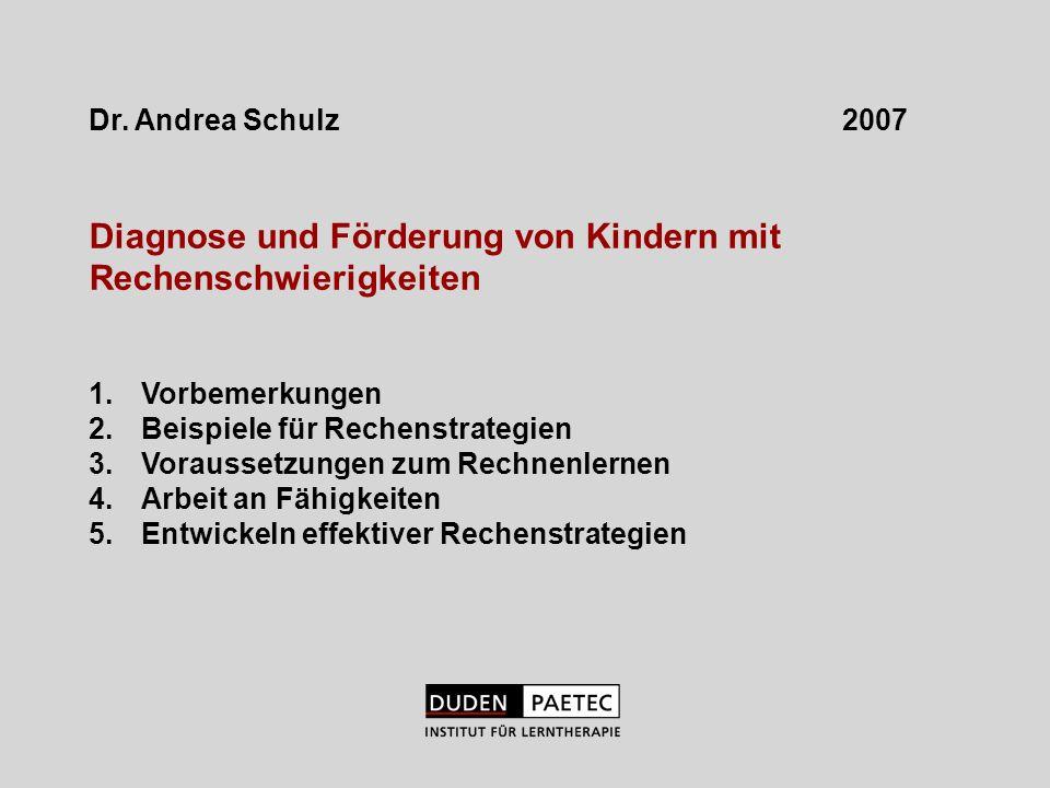 Dr. Andrea Schulz 2007 Diagnose und Förderung von Kindern mit Rechenschwierigkeiten 1.Vorbemerkungen 2.Beispiele für Rechenstrategien 3.Voraussetzunge
