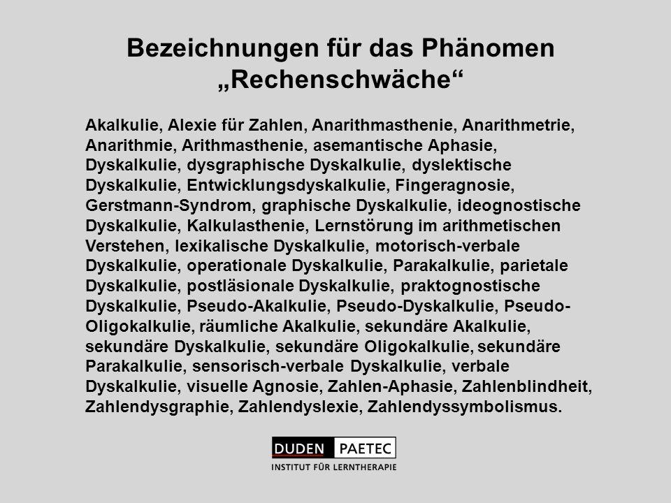 Bezeichnungen für das Phänomen Rechenschwäche Akalkulie, Alexie für Zahlen, Anarithmasthenie, Anarithmetrie, Anarithmie, Arithmasthenie, asemantische