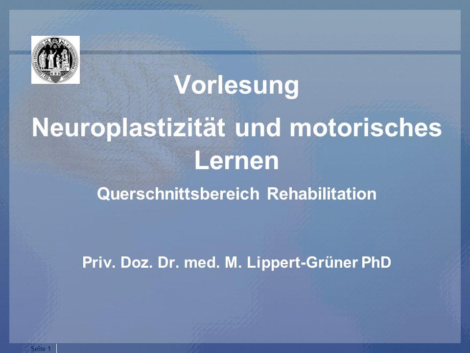 Seite 1 Vorlesung Neuroplastizität und motorisches Lernen Querschnittsbereich Rehabilitation Priv. Doz. Dr. med. M. Lippert-Grüner PhD