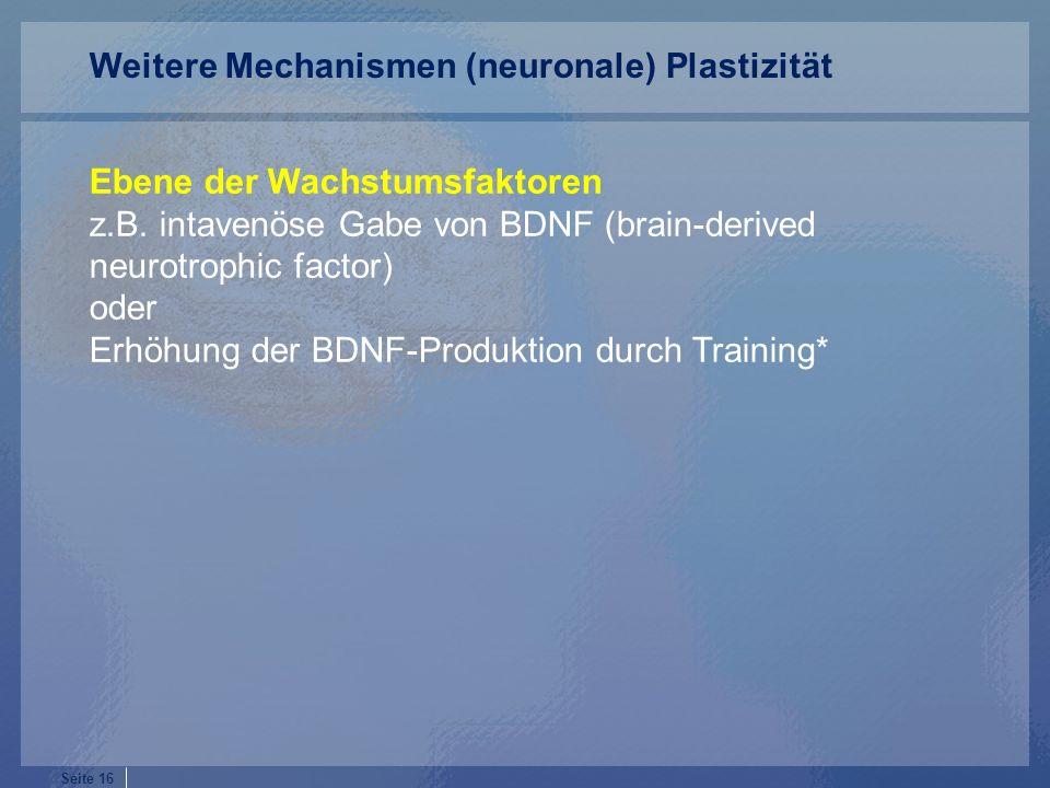 Seite 16 Ebene der Wachstumsfaktoren z.B. intavenöse Gabe von BDNF (brain-derived neurotrophic factor) oder Erhöhung der BDNF-Produktion durch Trainin