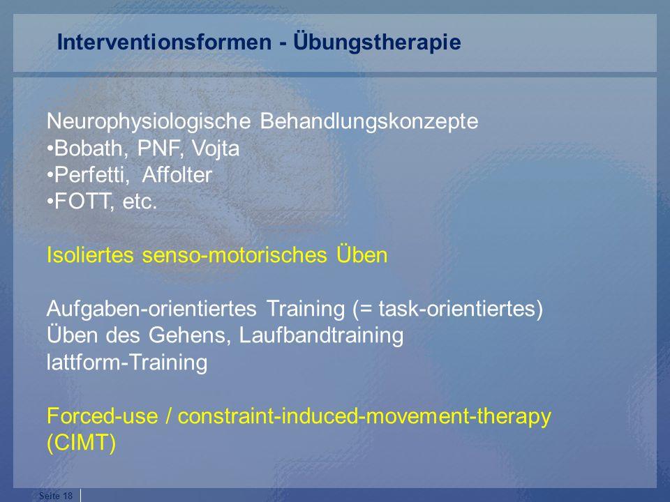 Seite 18 Neurophysiologische Behandlungskonzepte Bobath, PNF, Vojta Perfetti, Affolter FOTT, etc. Isoliertes senso-motorisches Üben Aufgaben-orientier