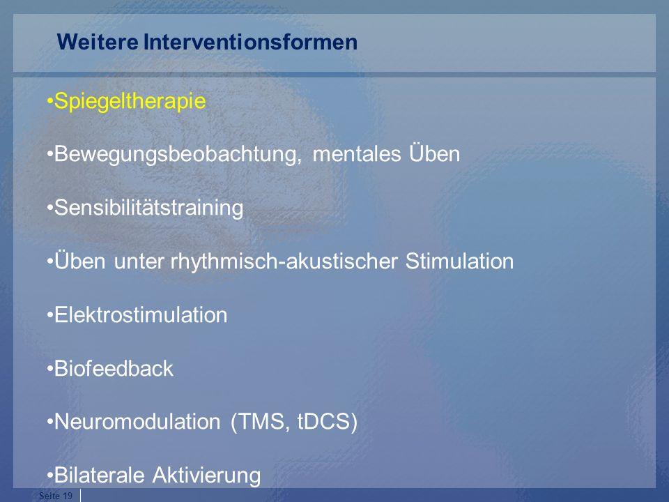 Seite 19 Spiegeltherapie Bewegungsbeobachtung, mentales Üben Sensibilitätstraining Üben unter rhythmisch-akustischer Stimulation Elektrostimulation Biofeedback Neuromodulation (TMS, tDCS) Bilaterale Aktivierung Weitere Interventionsformen