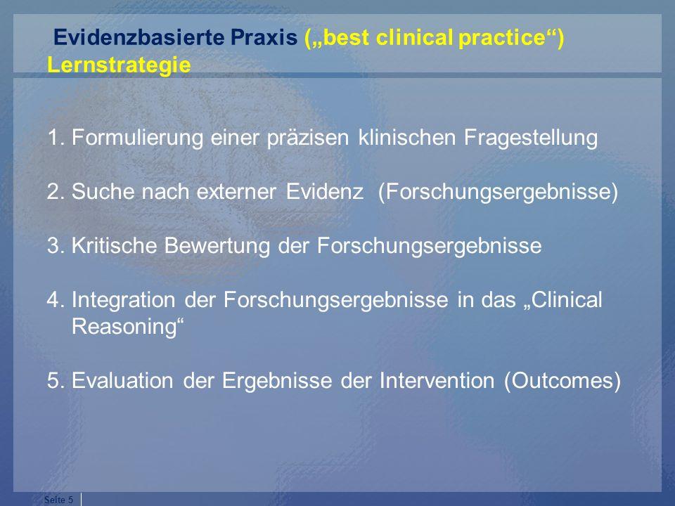 Seite 5 1. Formulierung einer präzisen klinischen Fragestellung 2. Suche nach externer Evidenz (Forschungsergebnisse) 3. Kritische Bewertung der Forsc