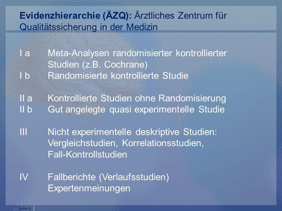 Seite 6 I a Meta-Analysen randomisierter kontrollierter Studien (z.B. Cochrane) I b Randomisierte kontrollierte Studie II a Kontrollierte Studien ohne