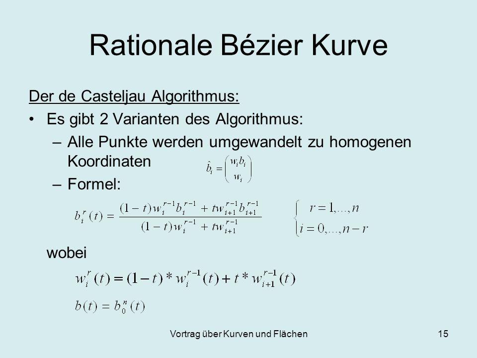 Vortrag über Kurven und Flächen15 Rationale Bézier Kurve Der de Casteljau Algorithmus: Es gibt 2 Varianten des Algorithmus: –Alle Punkte werden umgewa