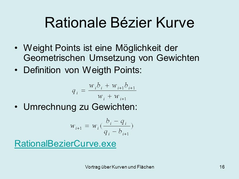 Vortrag über Kurven und Flächen16 Rationale Bézier Kurve Weight Points ist eine Möglichkeit der Geometrischen Umsetzung von Gewichten Definition von W