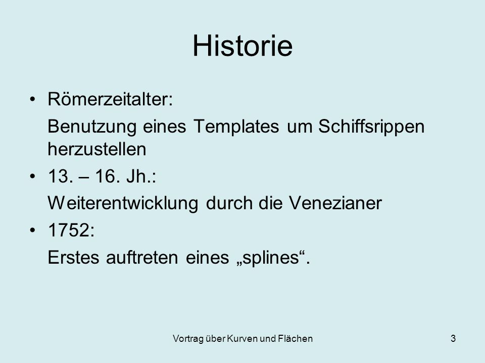Vortrag über Kurven und Flächen3 Historie Römerzeitalter: Benutzung eines Templates um Schiffsrippen herzustellen 13. – 16. Jh.: Weiterentwicklung dur