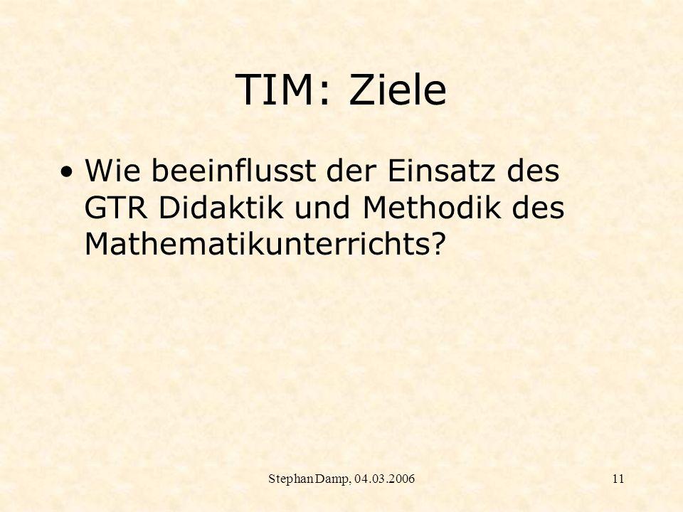 Stephan Damp, 04.03.200612 TIM: Ziele Wie beeinflusst der Einsatz der GTR die Lernprozesse und die Einstellungen der Schülerinnen und Schüler?
