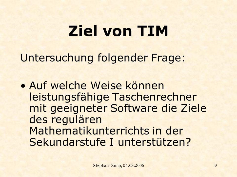 Stephan Damp, 04.03.200610 TIM: Ziele An welchen Stellen und auf welche Weise können TR mit geeigneter Software (Grafikrechner, CAS, DGS, Tabellenkalkulation) im Mathematikunterricht eingesetzt werden.