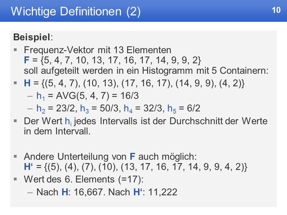 10 Wichtige Definitionen (2) Beispiel: Frequenz-Vektor mit 13 Elementen F = {5, 4, 7, 10, 13, 17, 16, 17, 14, 9, 9, 2} soll aufgeteilt werden in ein Histogramm mit 5 Containern: H = {(5, 4, 7), (10, 13), (17, 16, 17), (14, 9, 9), (4, 2)} –h 1 = AVG(5, 4, 7) = 16/3 –h 2 = 23/2, h 3 = 50/3, h 4 = 32/3, h 5 = 6/2 Der Wert h i jedes Intervalls ist der Durchschnitt der Werte in dem Intervall.