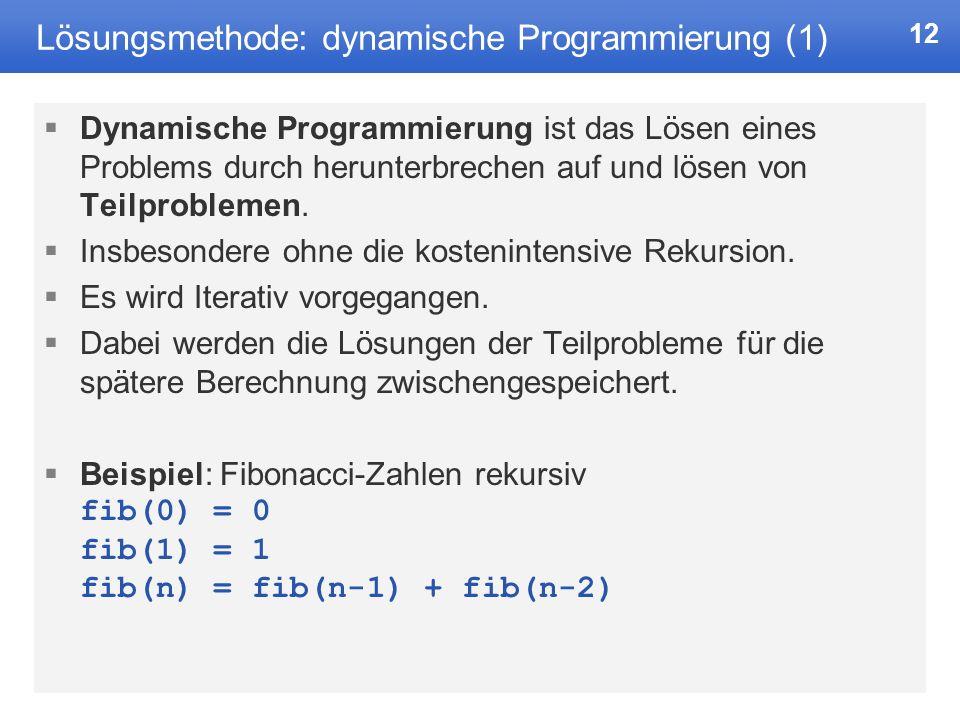 12 Lösungsmethode: dynamische Programmierung (1) Dynamische Programmierung ist das Lösen eines Problems durch herunterbrechen auf und lösen von Teilproblemen.