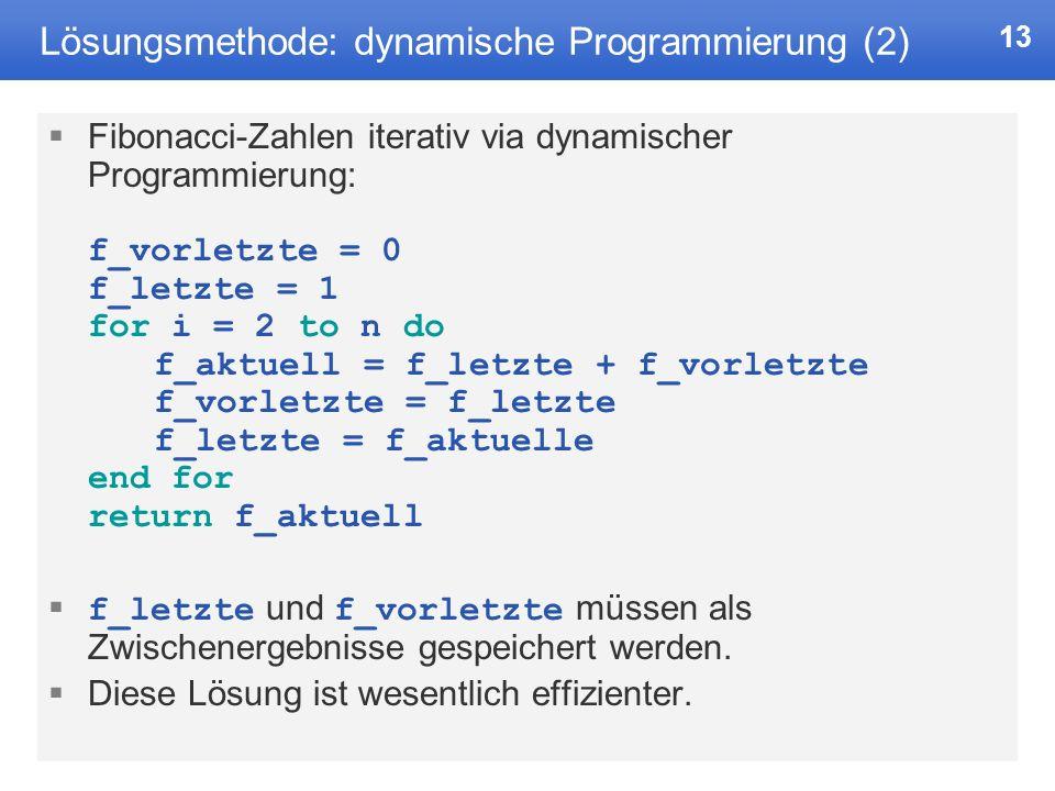 13 Lösungsmethode: dynamische Programmierung (2) Fibonacci-Zahlen iterativ via dynamischer Programmierung: f_vorletzte = 0 f_letzte = 1 for i = 2 to n do f_aktuell = f_letzte + f_vorletzte f_vorletzte = f_letzte f_letzte = f_aktuelle end for return f_aktuell f_letzte und f_vorletzte müssen als Zwischenergebnisse gespeichert werden.