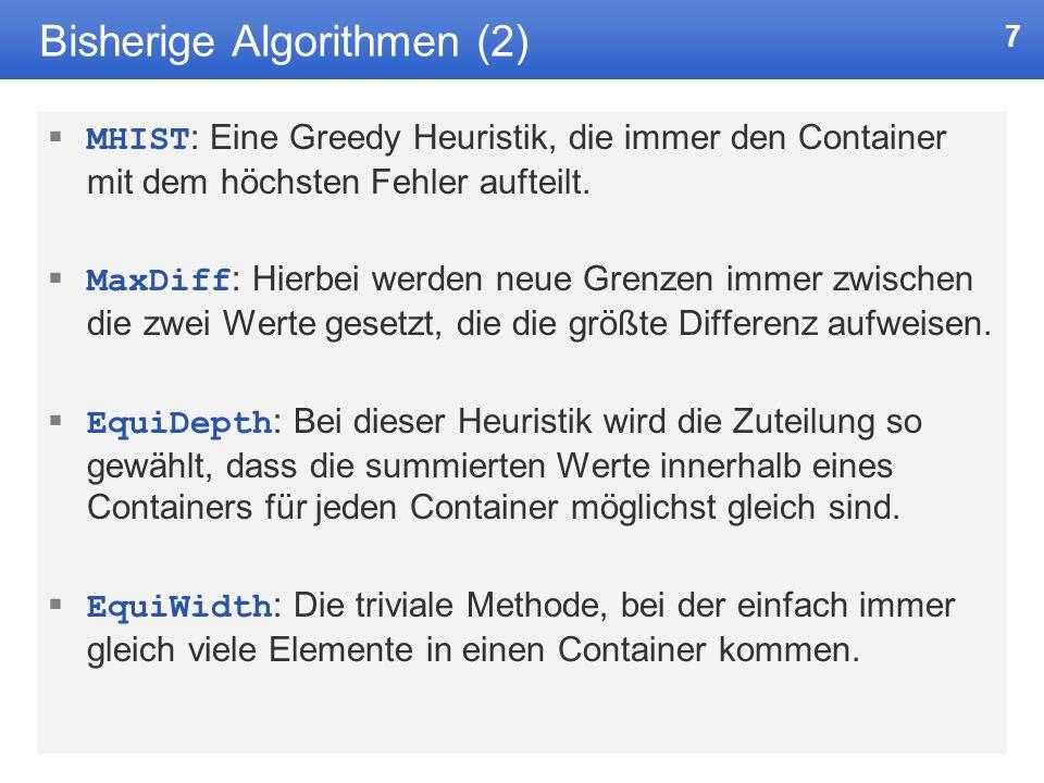 7 Bisherige Algorithmen (2) MHIST : Eine Greedy Heuristik, die immer den Container mit dem höchsten Fehler aufteilt.