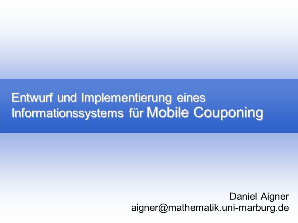 Entwurf und Implementierung eines Informationssystems für Mobile Couponing Daniel Aigner aigner@mathematik.uni-marburg.de