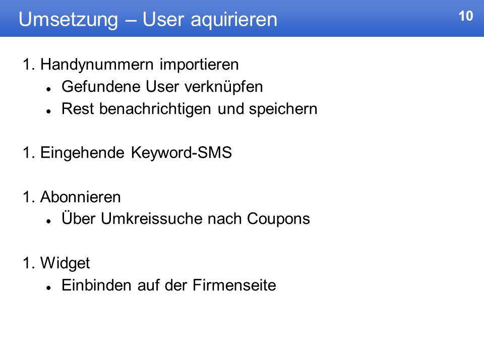 10 Umsetzung – User aquirieren 1.Handynummern importieren Gefundene User verknüpfen Rest benachrichtigen und speichern 1.Eingehende Keyword-SMS 1.Abon