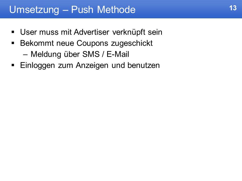 13 Umsetzung – Push Methode User muss mit Advertiser verknüpft sein Bekommt neue Coupons zugeschickt –Meldung über SMS / E-Mail Einloggen zum Anzeigen
