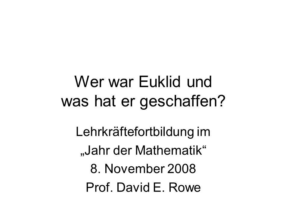 Wer war Euklid und was hat er geschaffen? Lehrkräftefortbildung im Jahr der Mathematik 8. November 2008 Prof. David E. Rowe