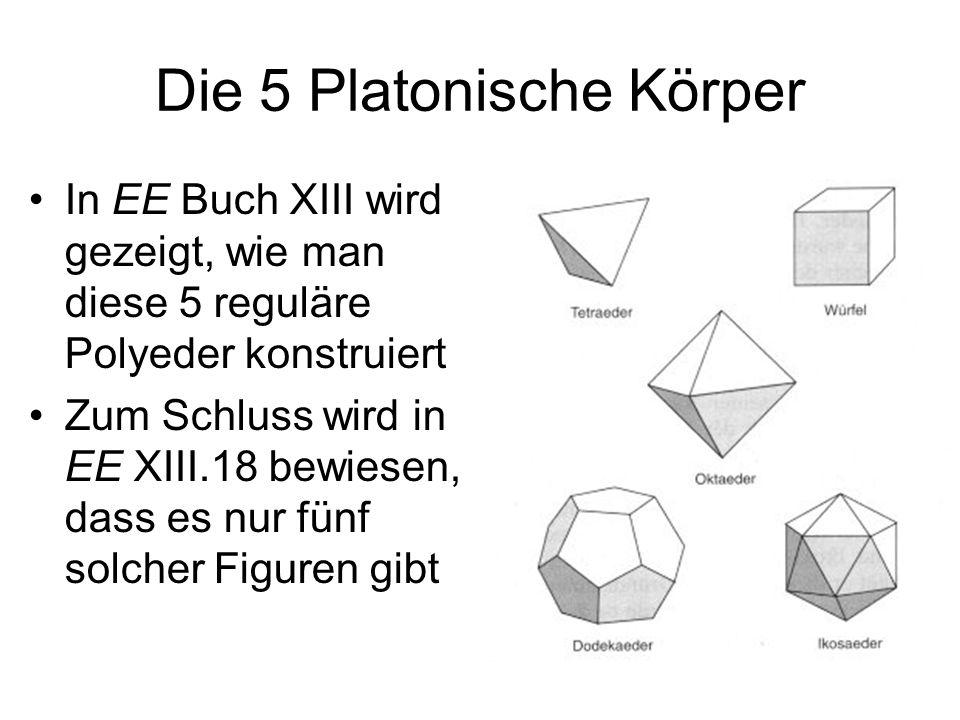 Die 5 Platonische Körper In EE Buch XIII wird gezeigt, wie man diese 5 reguläre Polyeder konstruiert Zum Schluss wird in EE XIII.18 bewiesen, dass es