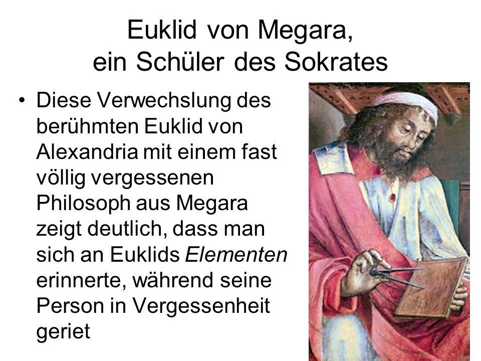 Euklid von Megara, ein Schüler des Sokrates Diese Verwechslung des berühmten Euklid von Alexandria mit einem fast völlig vergessenen Philosoph aus Meg