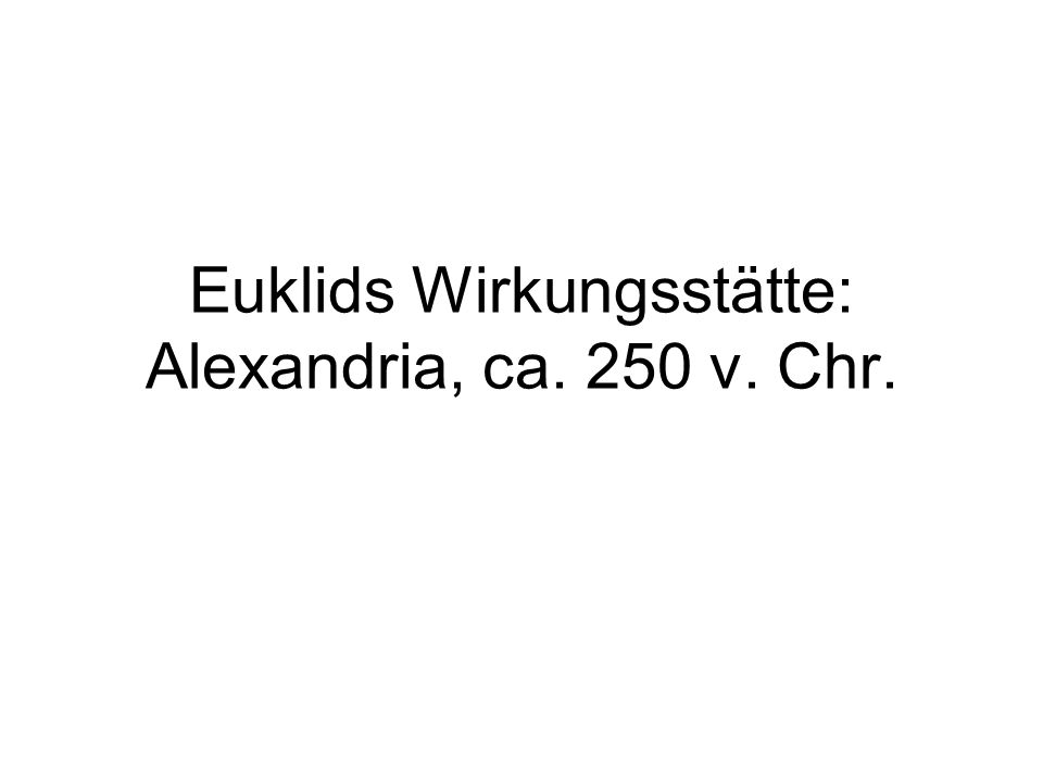 Euklids Wirkungsstätte: Alexandria, ca. 250 v. Chr.
