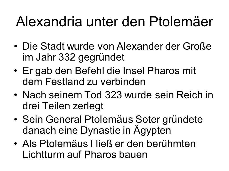 Alexandria unter den Ptolemäer Die Stadt wurde von Alexander der Große im Jahr 332 gegründet Er gab den Befehl die Insel Pharos mit dem Festland zu ve