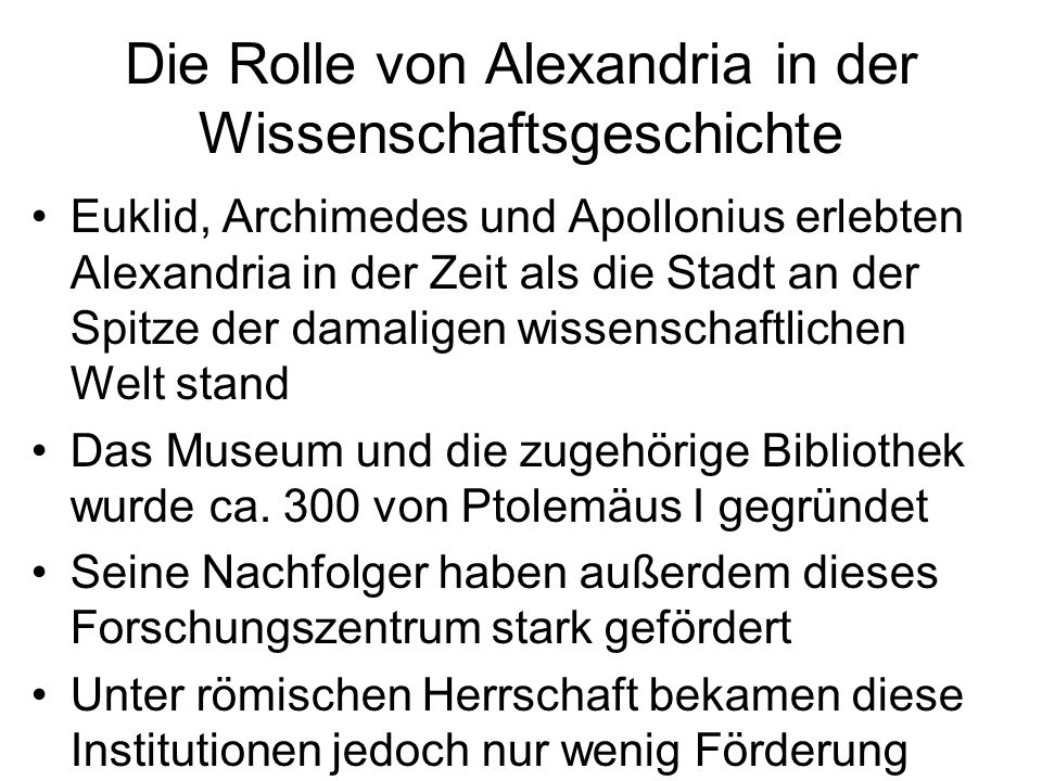 Die Rolle von Alexandria in der Wissenschaftsgeschichte Euklid, Archimedes und Apollonius erlebten Alexandria in der Zeit als die Stadt an der Spitze