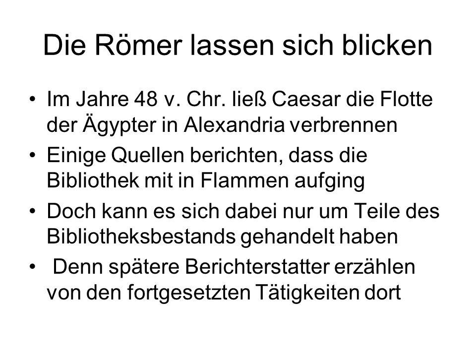 Die Römer lassen sich blicken Im Jahre 48 v. Chr. ließ Caesar die Flotte der Ägypter in Alexandria verbrennen Einige Quellen berichten, dass die Bibli