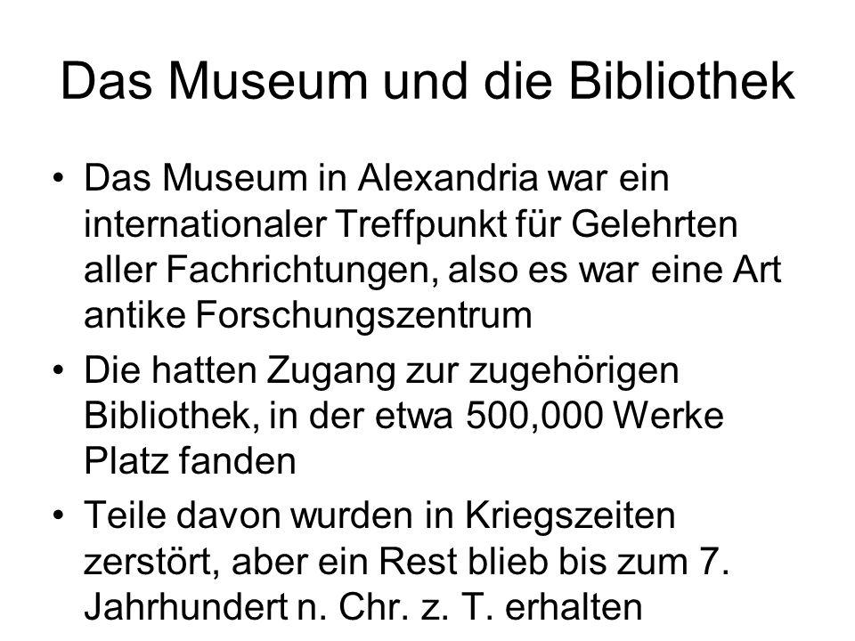 Das Museum und die Bibliothek Das Museum in Alexandria war ein internationaler Treffpunkt für Gelehrten aller Fachrichtungen, also es war eine Art ant