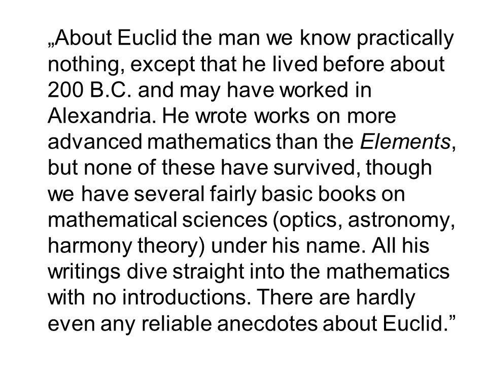 About Euclid the man we know practically nothing, except that he lived before about 200 B.C. and may have worked in Alexandria. He wrote works on more