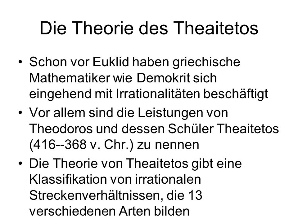 Die Theorie des Theaitetos Schon vor Euklid haben griechische Mathematiker wie Demokrit sich eingehend mit Irrationalitäten beschäftigt Vor allem sind