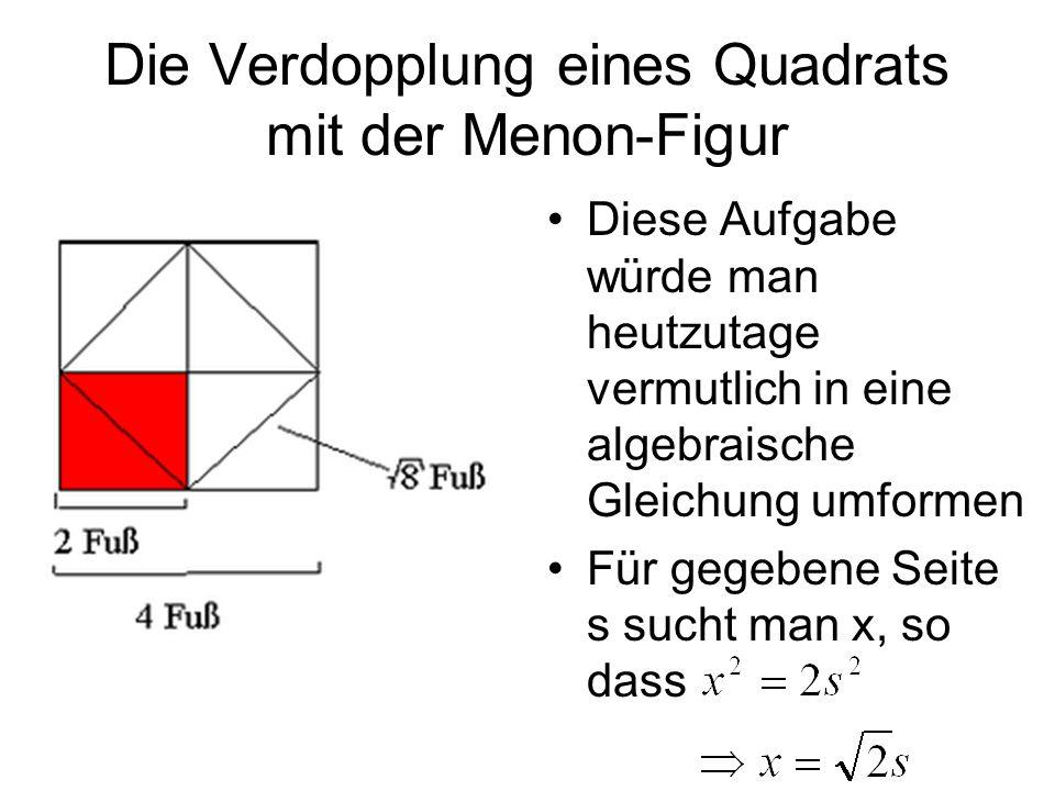 Die Verdopplung eines Quadrats mit der Menon-Figur Diese Aufgabe würde man heutzutage vermutlich in eine algebraische Gleichung umformen Für gegebene