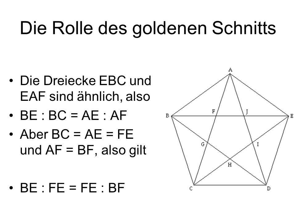 Die Rolle des goldenen Schnitts Die Dreiecke EBC und EAF sind ähnlich, also BE : BC = AE : AF Aber BC = AE = FE und AF = BF, also gilt BE : FE = FE :