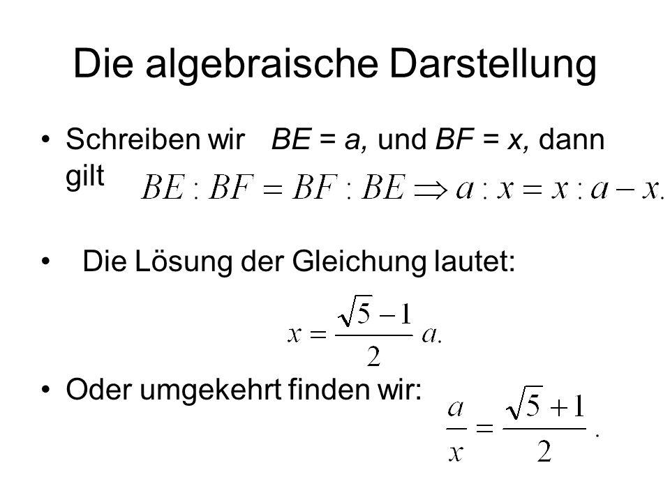 Die algebraische Darstellung Schreiben wir BE = a, und BF = x, dann gilt Die Lösung der Gleichung lautet: Oder umgekehrt finden wir: