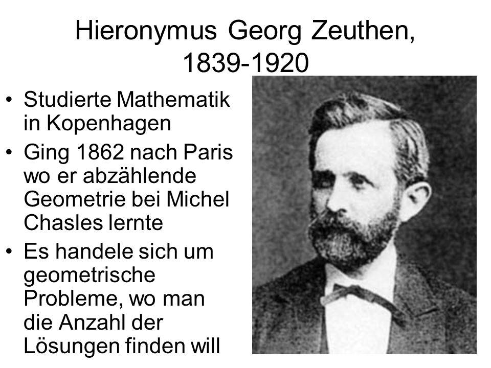 Hieronymus Georg Zeuthen, 1839-1920 Studierte Mathematik in Kopenhagen Ging 1862 nach Paris wo er abzählende Geometrie bei Michel Chasles lernte Es ha