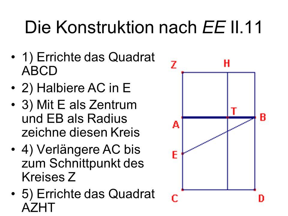 Die Konstruktion nach EE II.11 1) Errichte das Quadrat ABCD 2) Halbiere AC in E 3) Mit E als Zentrum und EB als Radius zeichne diesen Kreis 4) Verläng