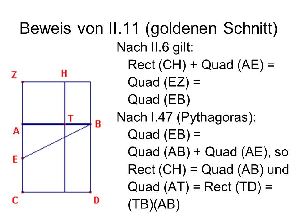 Beweis von II.11 (goldenen Schnitt) Nach II.6 gilt: Rect (CH) + Quad (AE) = Quad (EZ) = Quad (EB) Nach I.47 (Pythagoras): Quad (EB) = Quad (AB) + Quad