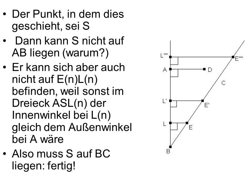 Der Punkt, in dem dies geschieht, sei S Dann kann S nicht auf AB liegen (warum?) Er kann sich aber auch nicht auf E(n)L(n) befinden, weil sonst im Dre