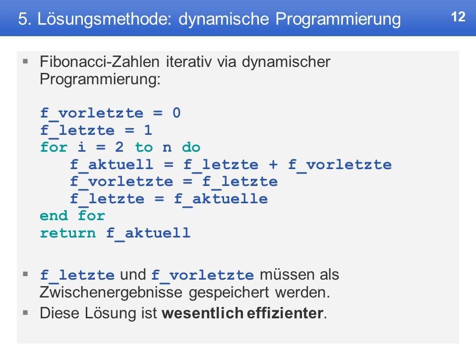 11 5. Lösungsmethode: dynamische Programmierung Dynamische Programmierung ist das Lösen eines Problems durch herunterbrechen auf und lösen von Teilpro