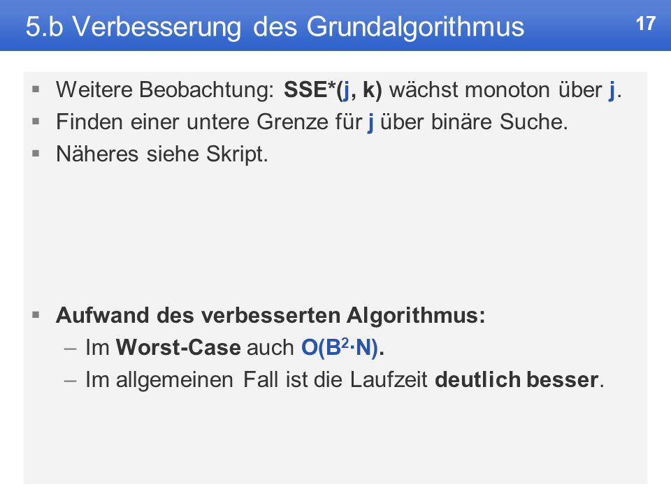 16 5.b Verbesserung des Grundalgorithmus Beobachtung: SSE([j, i]) fällt monoton über j. Damit ist es nicht nötig, die Schleife über j komplett zu durc