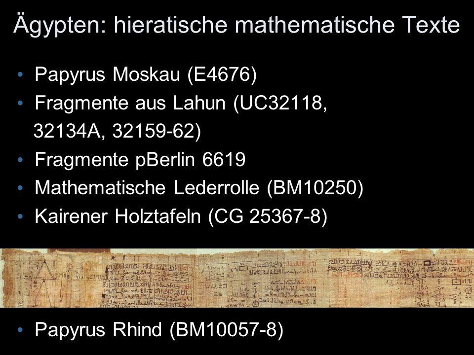 Ägypten: hieratische mathematische Texte Papyrus Moskau (E4676) Fragmente aus Lahun (UC32118, 32134A, 32159-62) Fragmente pBerlin 6619 Mathematische Lederrolle (BM10250) Kairener Holztafeln (CG 25367-8) Papyrus Rhind (BM10057-8)