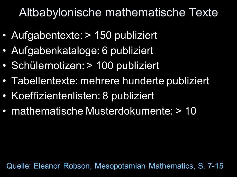 Altbabylonische mathematische Texte Aufgabentexte: > 150 publiziert Aufgabenkataloge: 6 publiziert Schülernotizen: > 100 publiziert Tabellentexte: mehrere hunderte publiziert Koeffizientenlisten: 8 publiziert mathematische Musterdokumente: > 10 Quelle: Eleanor Robson, Mesopotamian Mathematics, S.
