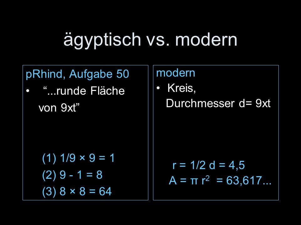 pRhind, Aufgabe 50...runde Fläche von 9xt (1) 1/9 × 9 = 1 (2) 9 - 1 = 8 (3) 8 × 8 = 64 modern Kreis, Durchmesser d= 9xt r = 1/2 d = 4,5 A = π r 2 = 63,617...
