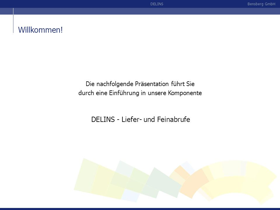 Bensberg GmbHDELINS Die nachfolgende Präsentation führt Sie durch eine Einführung in unsere Komponente DELINS - Liefer- und Feinabrufe Willkommen!