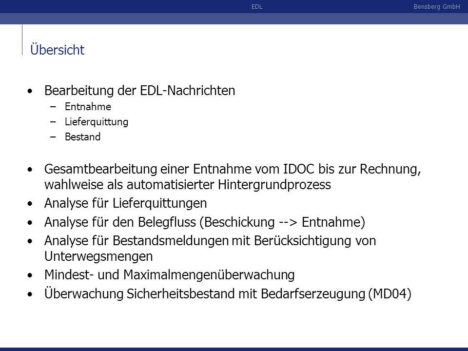 Bensberg GmbHEDL Übersicht Bearbeitung der EDL-Nachrichten –Entnahme –Lieferquittung –Bestand Gesamtbearbeitung einer Entnahme vom IDOC bis zur Rechnung, wahlweise als automatisierter Hintergrundprozess Analyse für Lieferquittungen Analyse für den Belegfluss (Beschickung --> Entnahme) Analyse für Bestandsmeldungen mit Berücksichtigung von Unterwegsmengen Mindest- und Maximalmengenüberwachung Überwachung Sicherheitsbestand mit Bedarfserzeugung (MD04)
