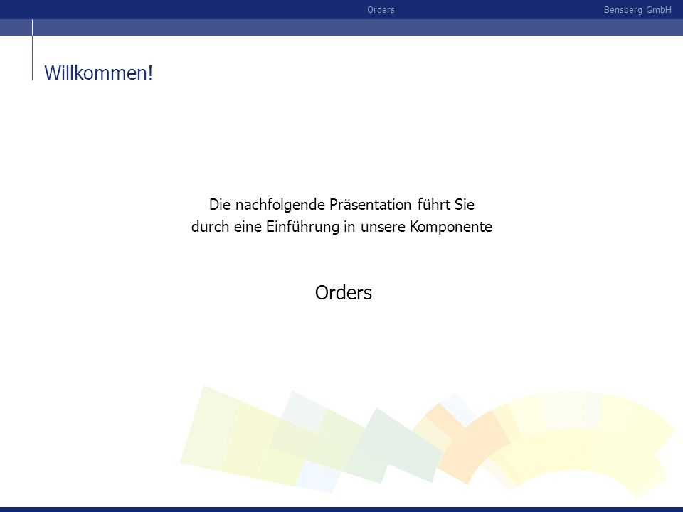 Bensberg GmbHOrders Die nachfolgende Präsentation führt Sie durch eine Einführung in unsere Komponente Orders Willkommen!