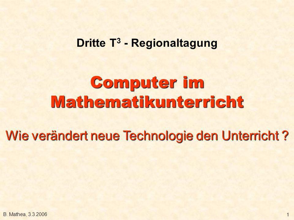 B. Mathea, 3.3.2006 1 Dritte T 3 - Regionaltagung Computer im Mathematikunterricht Wie verändert neue Technologie den Unterricht ?