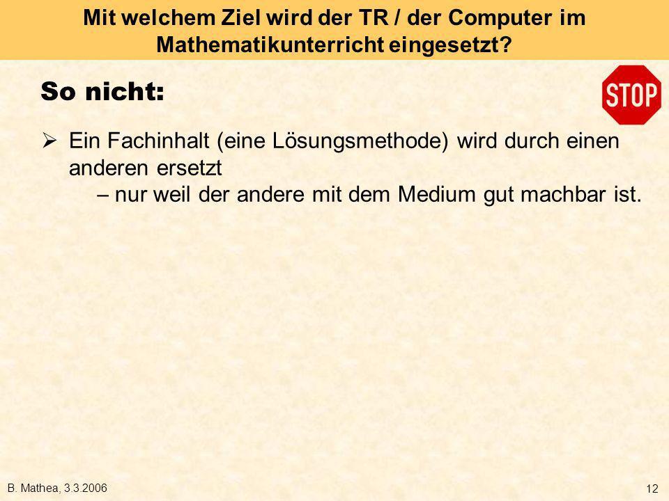 B. Mathea, 3.3.2006 12 Mit welchem Ziel wird der TR / der Computer im Mathematikunterricht eingesetzt? So nicht: Ein Fachinhalt (eine Lösungsmethode)