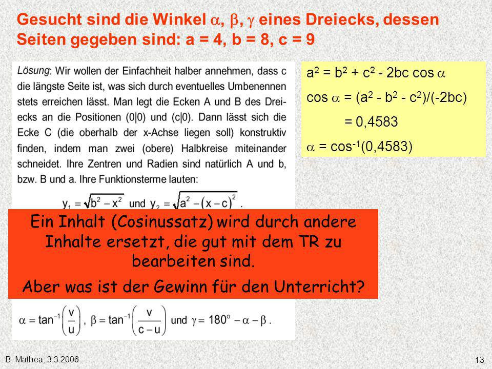 B. Mathea, 3.3.2006 13 Gesucht sind die Winkel,, eines Dreiecks, dessen Seiten gegeben sind: a = 4, b = 8, c = 9 a 2 = b 2 + c 2 - 2bc cos cos = (a 2