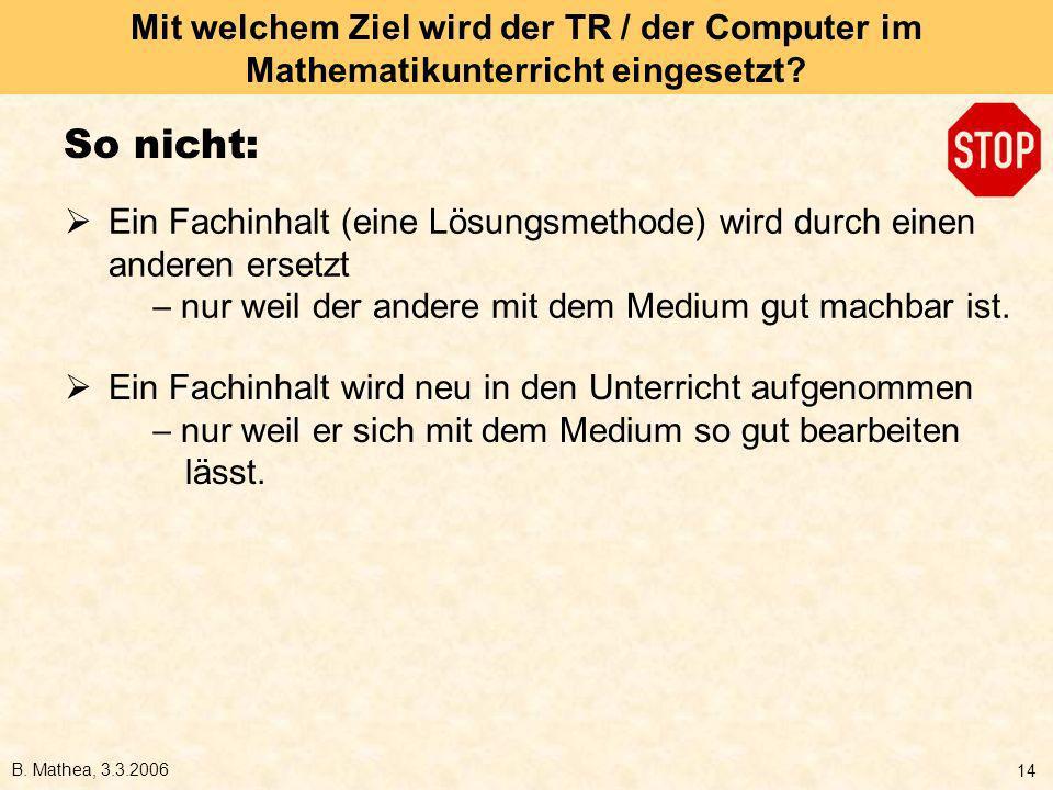 B. Mathea, 3.3.2006 14 Mit welchem Ziel wird der TR / der Computer im Mathematikunterricht eingesetzt? So nicht: Ein Fachinhalt (eine Lösungsmethode)